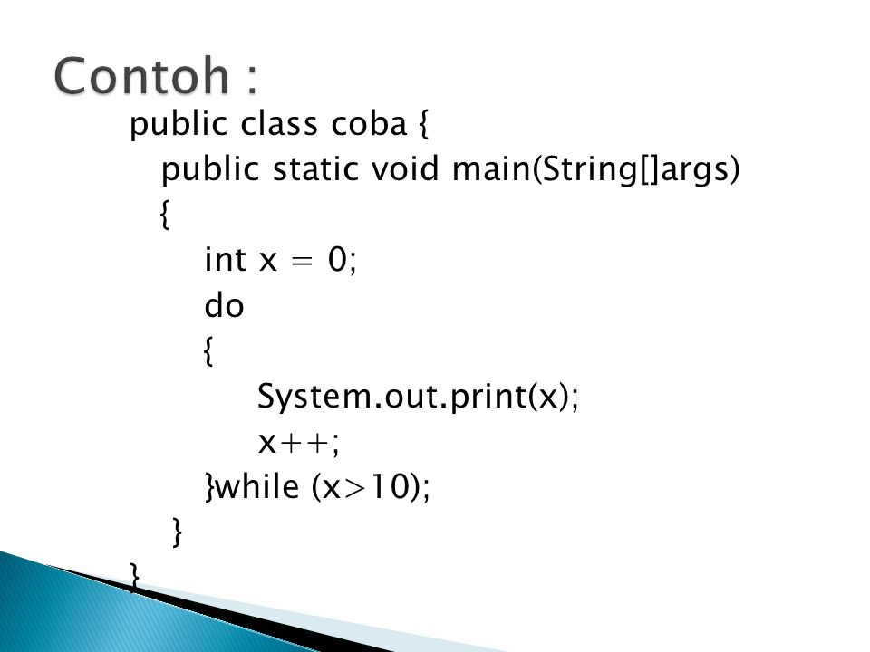 Contoh : public class coba { public static void main(String[]args) { int x = 0; do System.out.print(x); x++; }while (x>10); }